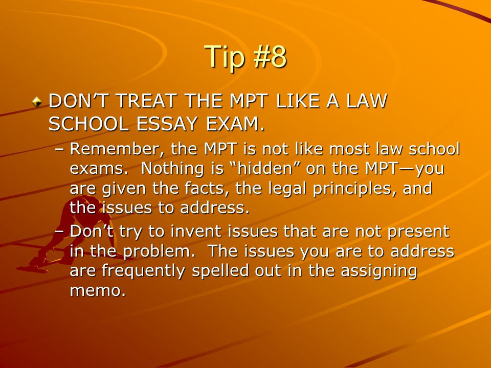 "Tip #8 DON'T TREAT THE MPT LIKE A LAW SCHOOL ESSAY EXAM. –Remember, the MPT is not like most law school exams. Nothing is ""hidden"" on the MPT—you are"