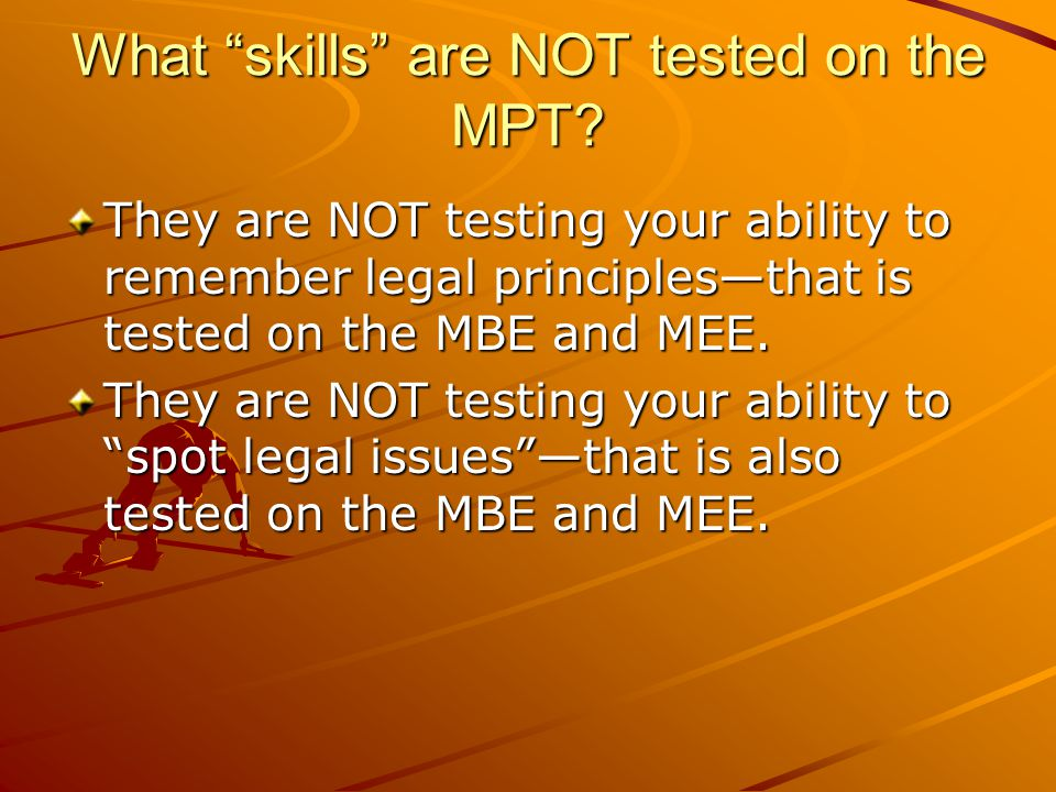 "What ""skills"" are NOT tested on the MPT? They are NOT testing your ability to remember legal principles—that is tested on the MBE and MEE. They are NO"