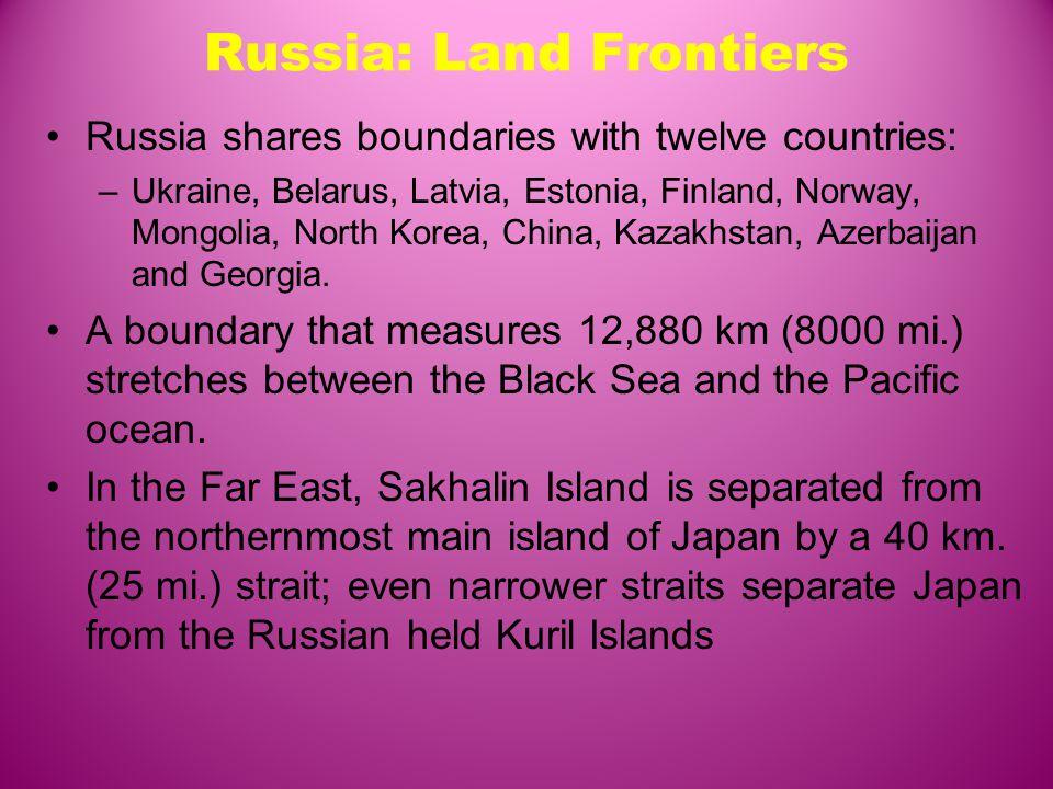 Russia: Land Frontiers Russia shares boundaries with twelve countries: –Ukraine, Belarus, Latvia, Estonia, Finland, Norway, Mongolia, North Korea, China, Kazakhstan, Azerbaijan and Georgia.
