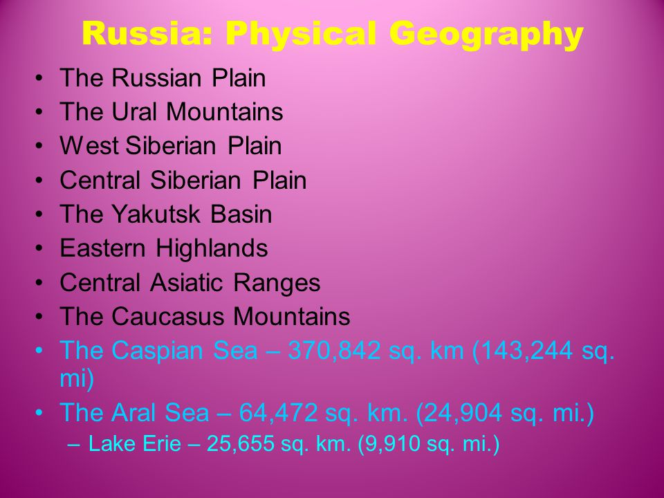 Russia: Physical Geography The Russian Plain The Ural Mountains West Siberian Plain Central Siberian Plain The Yakutsk Basin Eastern Highlands Central Asiatic Ranges The Caucasus Mountains The Caspian Sea – 370,842 sq.