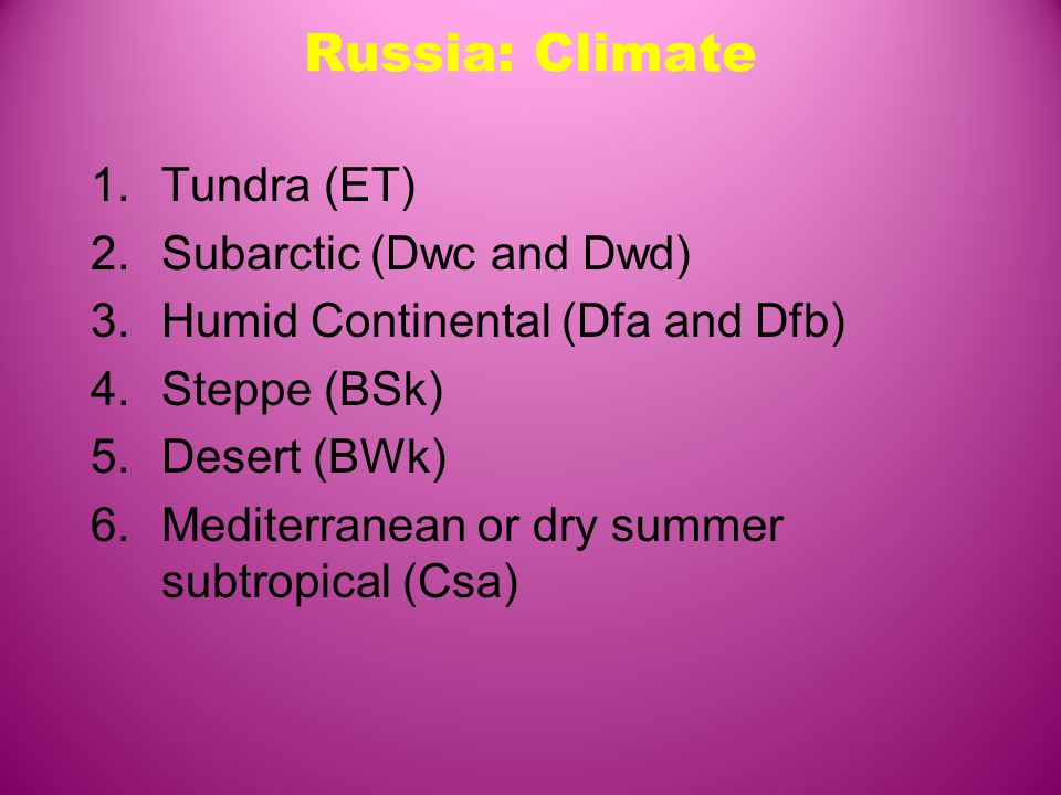 Russia: Climate 1.Tundra (ET) 2.Subarctic (Dwc and Dwd) 3.Humid Continental (Dfa and Dfb) 4.Steppe (BSk) 5.Desert (BWk) 6.Mediterranean or dry summer subtropical (Csa)