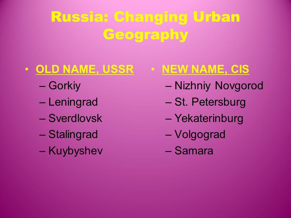Russia: Changing Urban Geography OLD NAME, USSR –Gorkiy –Leningrad –Sverdlovsk –Stalingrad –Kuybyshev NEW NAME, CIS –Nizhniy Novgorod –St.