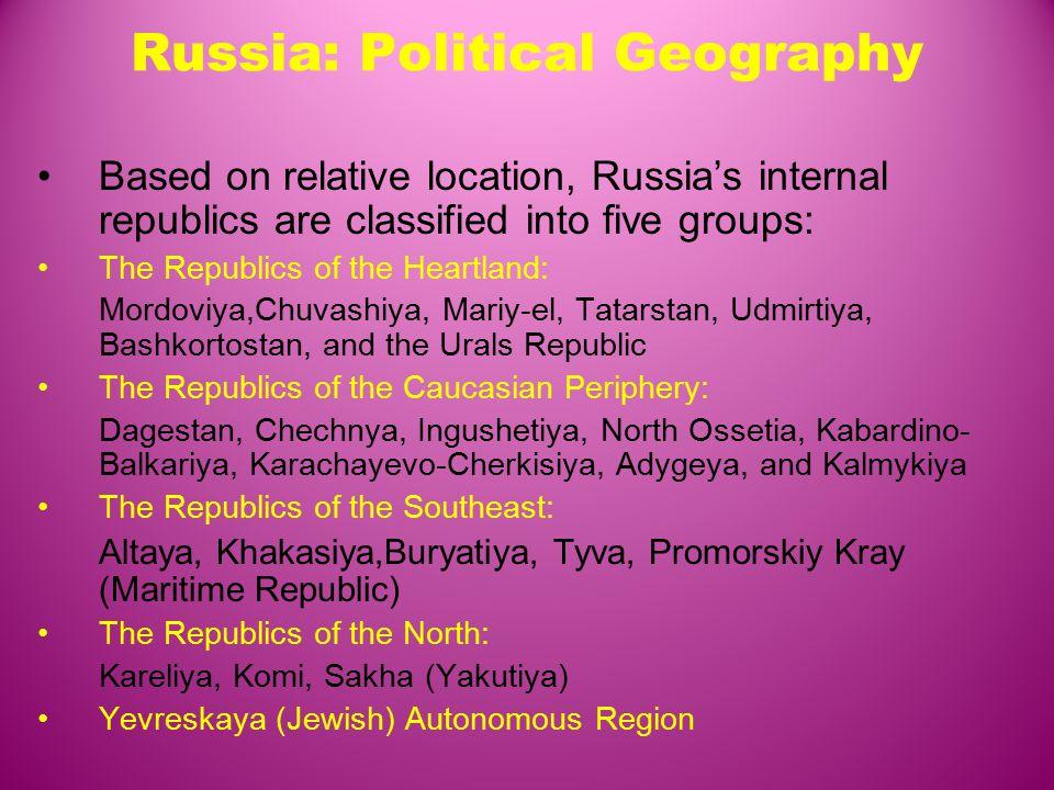 Russia: Political Geography Based on relative location, Russia's internal republics are classified into five groups: The Republics of the Heartland: Mordoviya,Chuvashiya, Mariy-el, Tatarstan, Udmirtiya, Bashkortostan, and the Urals Republic The Republics of the Caucasian Periphery: Dagestan, Chechnya, Ingushetiya, North Ossetia, Kabardino- Balkariya, Karachayevo-Cherkisiya, Adygeya, and Kalmykiya The Republics of the Southeast: Altaya, Khakasiya,Buryatiya, Tyva, Promorskiy Kray (Maritime Republic) The Republics of the North: Kareliya, Komi, Sakha (Yakutiya) Yevreskaya (Jewish) Autonomous Region