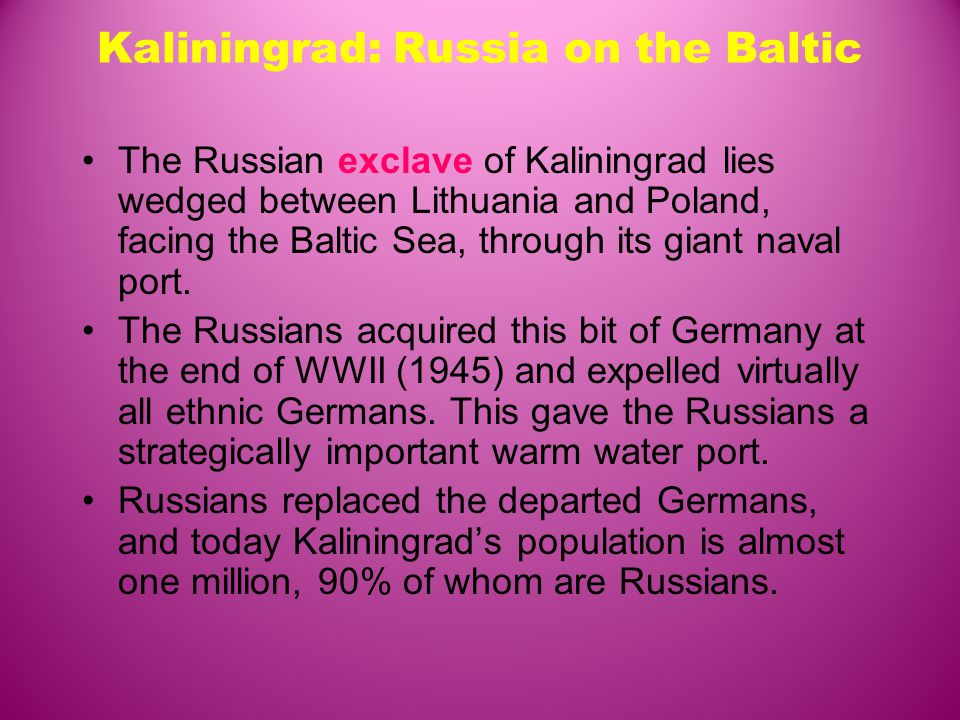Kaliningrad: Russia on the Baltic The Russian exclave of Kaliningrad lies wedged between Lithuania and Poland, facing the Baltic Sea, through its giant naval port.