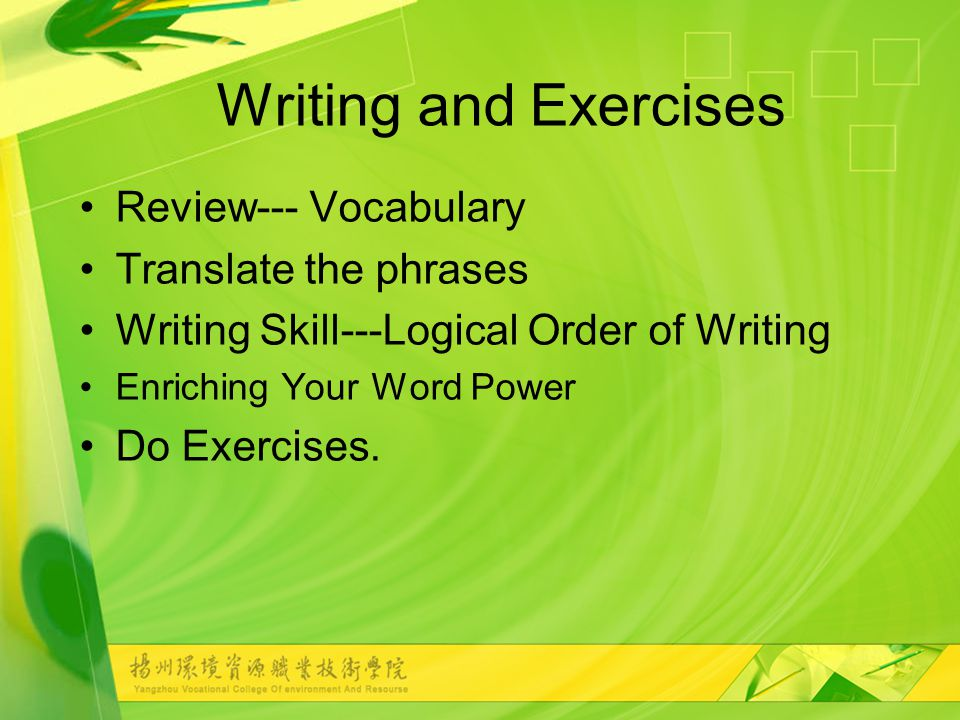 Writing and Exercises Review--- Vocabulary Translate the phrases Writing Skill---Logical Order of Writing Enriching Your Word Power Do Exercises.