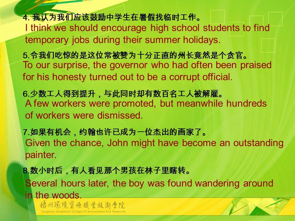 4. 我认为我们应该鼓励中学生在暑假找临时工作。 5. 令我们吃惊的是这位常被赞为十分正直的州长竟然是个贪官。 6.