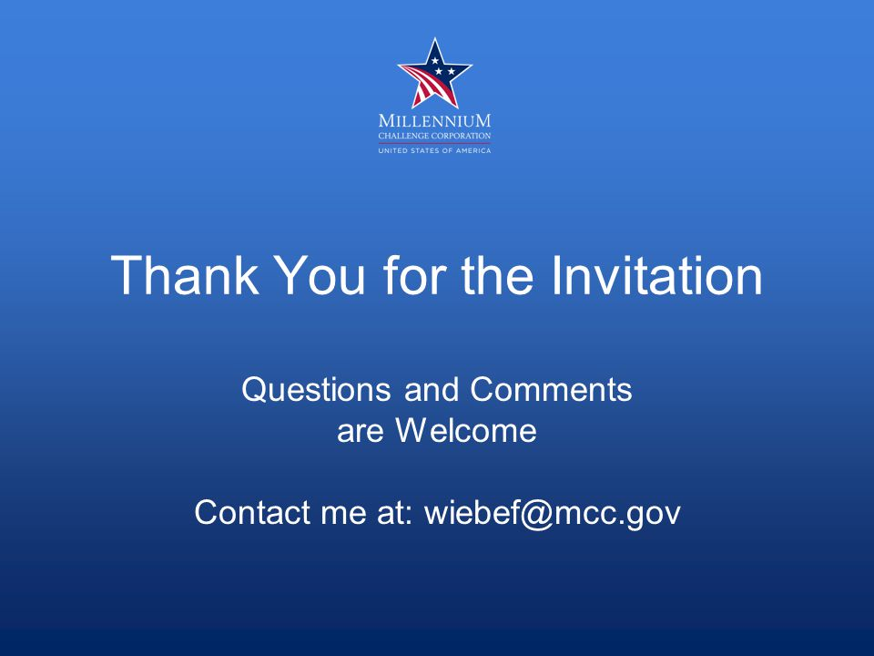 Thank You for the Invitation Questions and Comments are Welcome Contact me at: wiebef@mcc.gov