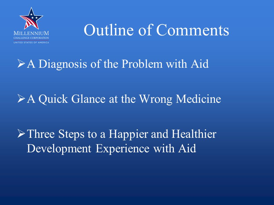 Outline of Comments  A Diagnosis of the Problem with Aid  A Quick Glance at the Wrong Medicine  Three Steps to a Happier and Healthier Development Experience with Aid