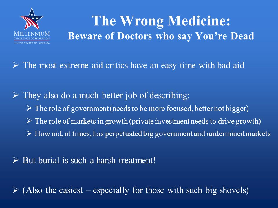 The Wrong Medicine: Beware of Doctors who say You're Not Sick  Very difficult for donors to admit and document failure  Even as they tweak processes, programs look and feel familiar  Focus on amounts (0.7 of GDP!) and budget support sounds like more of the same  Does anyone expect that the history of the next twenty years of aid will be different from the past twenty?