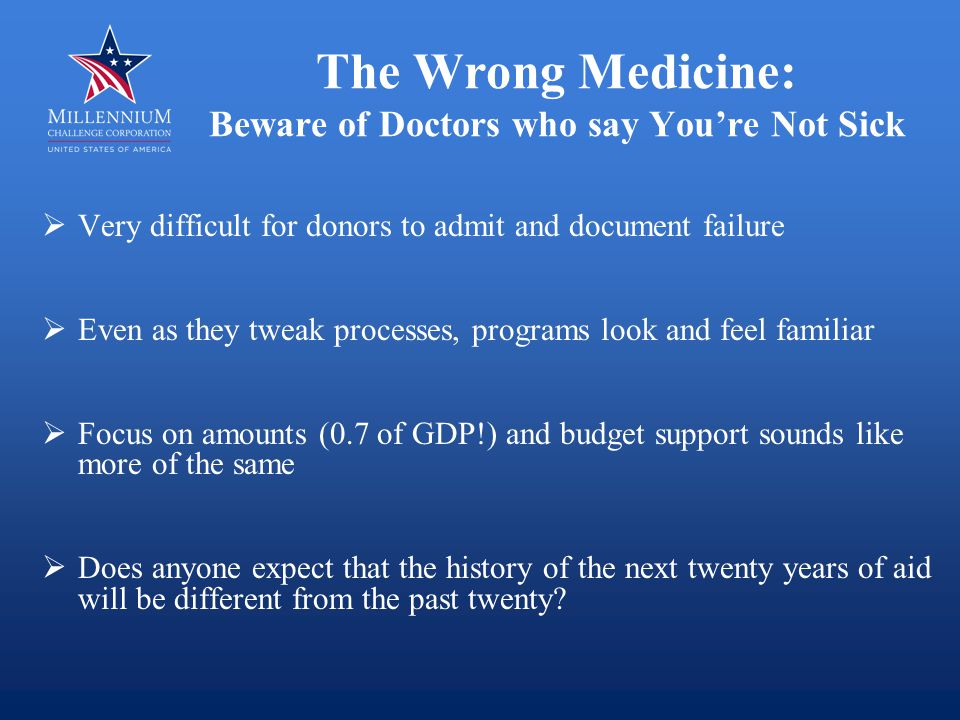 The Wrong Medicine: Beware of Doctors who say You're Not Sick  Very difficult for donors to admit and document failure  Even as they tweak processes, programs look and feel familiar  Focus on amounts (0.7 of GDP!) and budget support sounds like more of the same  Does anyone expect that the history of the next twenty years of aid will be different from the past twenty