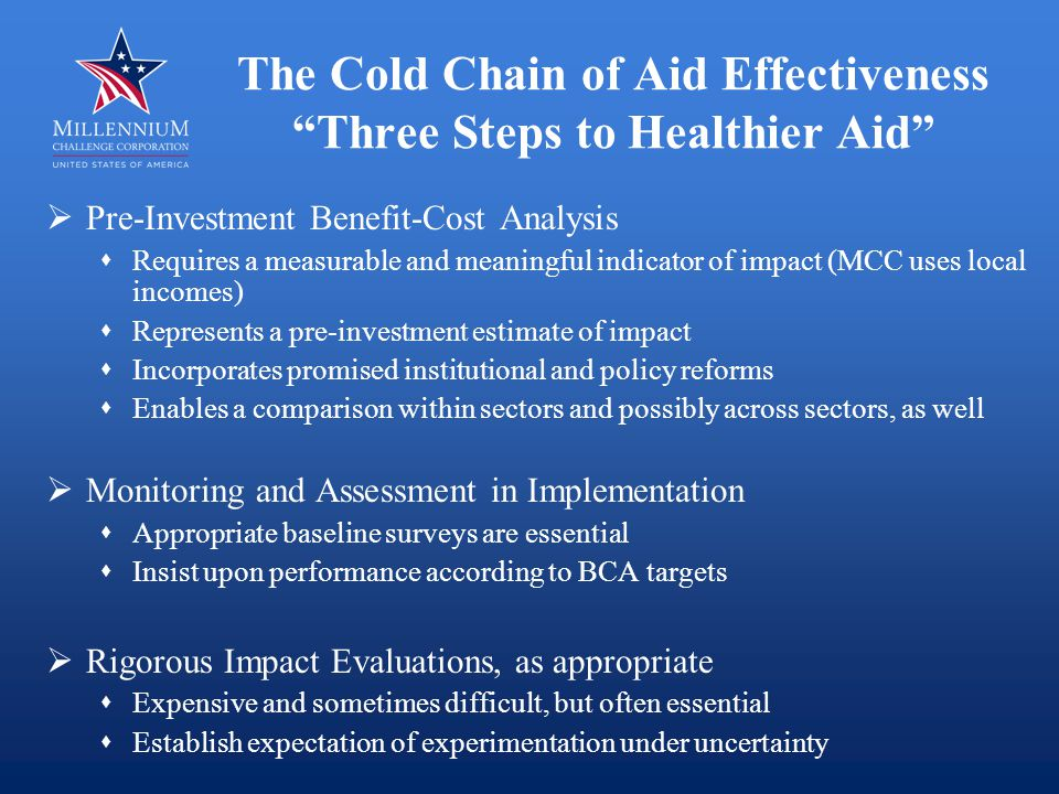 The Cold Chain of Aid Effectiveness Three Steps to Healthier Aid  Pre-Investment Benefit-Cost Analysis  Requires a measurable and meaningful indicator of impact (MCC uses local incomes)  Represents a pre-investment estimate of impact  Incorporates promised institutional and policy reforms  Enables a comparison within sectors and possibly across sectors, as well  Monitoring and Assessment in Implementation  Appropriate baseline surveys are essential  Insist upon performance according to BCA targets  Rigorous Impact Evaluations, as appropriate  Expensive and sometimes difficult, but often essential  Establish expectation of experimentation under uncertainty