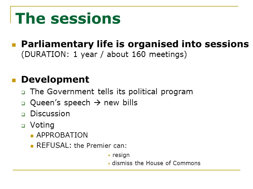 The sessions Parliamentary life is organised into sessions (DURATION: 1 year / about 160 meetings) Development  The Government tells its political program  Queen's speech  new bills  Discussion  Voting APPROBATION REFUSAL: the Premier can:  resign  dismiss the House of Commons