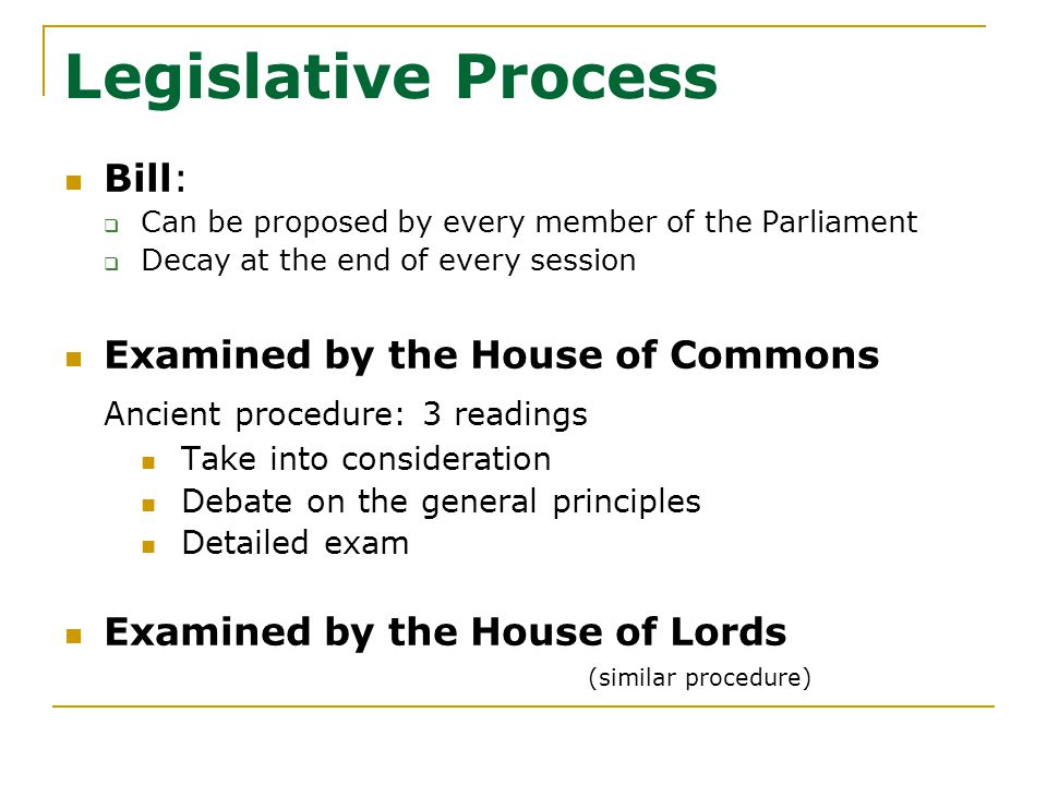 Legislative Process Bill:  Can be proposed by every member of the Parliament  Decay at the end of every session Examined by the House of Commons Ancient procedure: 3 readings Take into consideration Debate on the general principles Detailed exam Examined by the House of Lords (similar procedure)