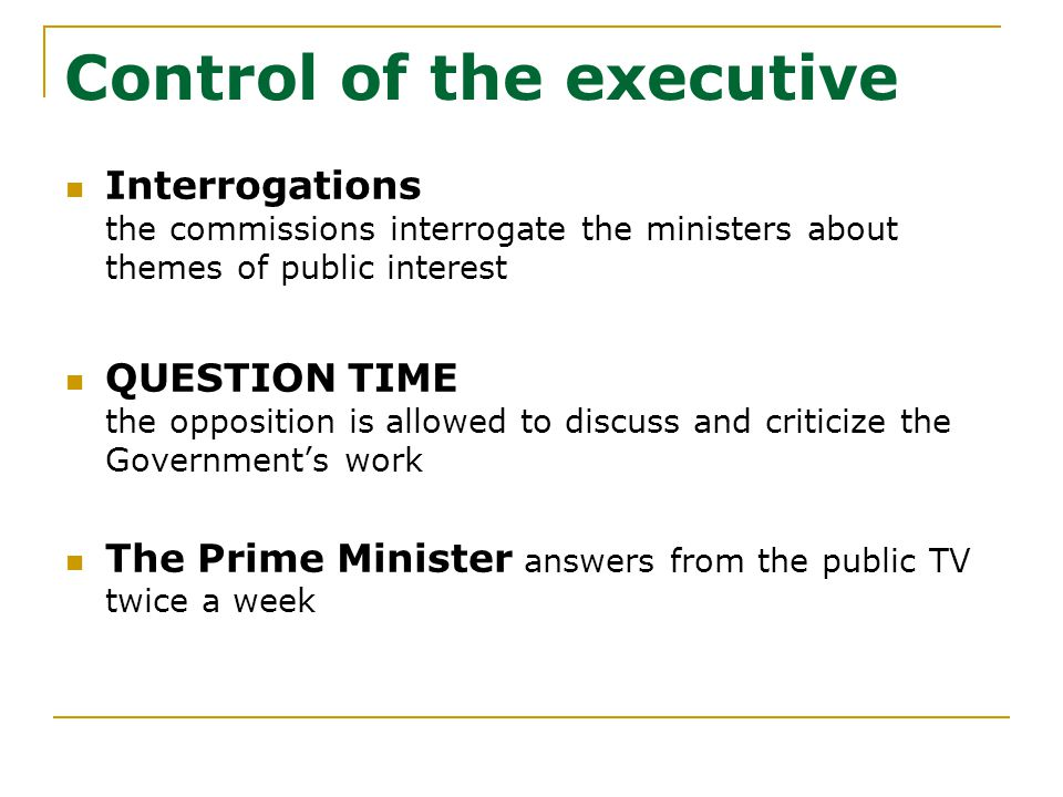 Control of the executive Interrogations the commissions interrogate the ministers about themes of public interest QUESTION TIME the opposition is allowed to discuss and criticize the Government's work The Prime Minister answers from the public TV twice a week