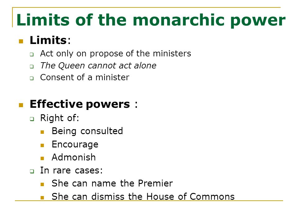 Limits of the monarchic power Limits:  Act only on propose of the ministers  The Queen cannot act alone  Consent of a minister Effective powers :  Right of: Being consulted Encourage Admonish  In rare cases: She can name the Premier She can dismiss the House of Commons