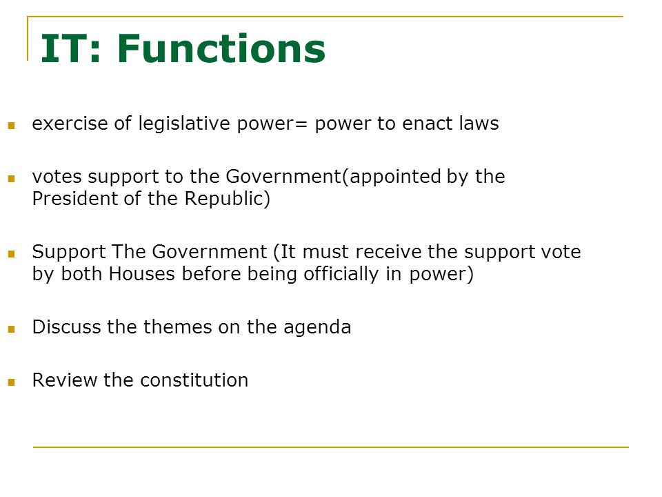 IT: Functions exercise of legislative power= power to enact laws votes support to the Government(appointed by the President of the Republic) Support The Government (It must receive the support vote by both Houses before being officially in power) Discuss the themes on the agenda Review the constitution