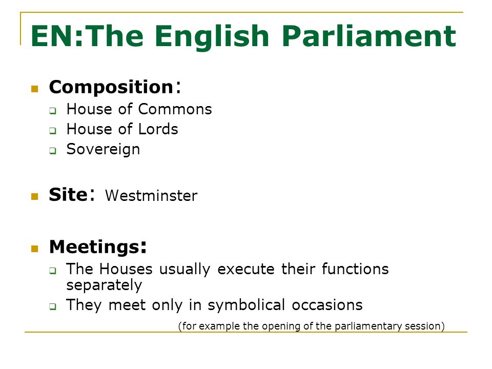 EN:The English Parliament Composition :  House of Commons  House of Lords  Sovereign Site : Westminster Meetings :  The Houses usually execute their functions separately  They meet only in symbolical occasions (for example the opening of the parliamentary session)