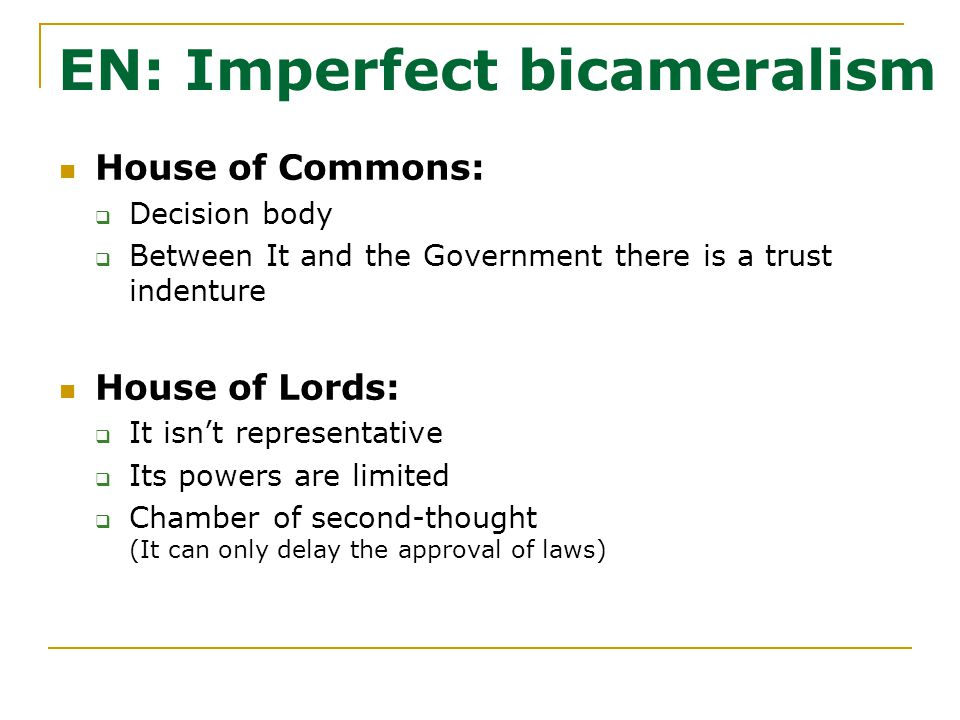 EN: Imperfect bicameralism House of Commons:  Decision body  Between It and the Government there is a trust indenture House of Lords:  It isn't representative  Its powers are limited  Chamber of second-thought (It can only delay the approval of laws)