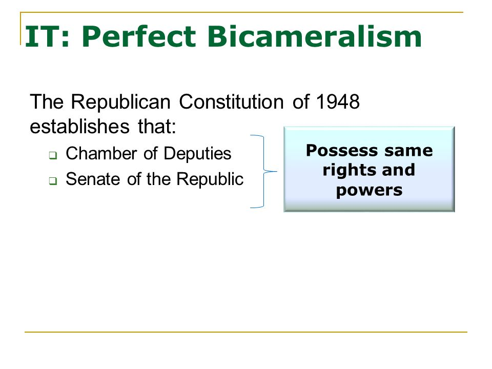 IT: Perfect Bicameralism The Republican Constitution of 1948 establishes that:  Chamber of Deputies  Senate of the Republic Possess same rights and powers