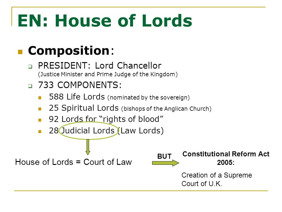 EN: House of Lords Composition:  PRESIDENT: Lord Chancellor (Justice Minister and Prime Judge of the Kingdom)  733 COMPONENTS: 588 Life Lords (nominated by the sovereign) 25 Spiritual Lords (bishops of the Anglican Church) 92 Lords for rights of blood 28 Judicial Lords (Law Lords) House of Lords = Court of Law Constitutional Reform Act 2005: Creation of a Supreme Court of U.K.