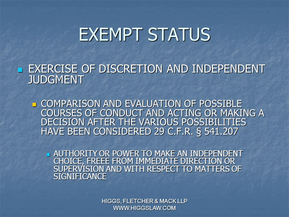 HIGGS, FLETCHER & MACK LLP WWW.HIGGSLAW.COM EXEMPT STATUS OCCASSIONAL TASKS OCCASSIONAL TASKS IWC DOES NOT INTEND TASKS TO BE INCLUDED IN THE CALCULATION OF EXEMPT WORK IWC DOES NOT INTEND TASKS TO BE INCLUDED IN THE CALCULATION OF EXEMPT WORK NON-EXEMPT WORK PERFORMED BY AN EXEMPT MANAGER ON AN OCCASSIONAL BASIS MAY NOT BE COUNTED TOWARD THE 50% REQUIREMENT NON-EXEMPT WORK PERFORMED BY AN EXEMPT MANAGER ON AN OCCASSIONAL BASIS MAY NOT BE COUNTED TOWARD THE 50% REQUIREMENT