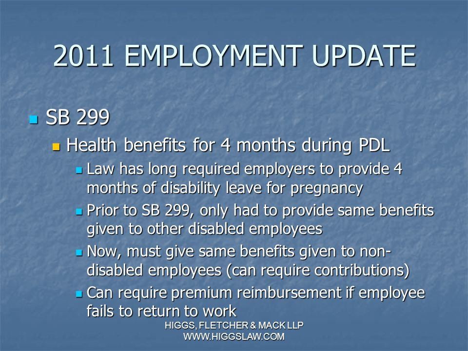 2011 EMPLOYMENT UPDATE AB 1396 AB 1396 Requires written contracts for commissioned employees Requires written contracts for commissioned employees Former law applied only to foreign employers Former law applied only to foreign employers AB 1396 extends requirement to California employers AB 1396 extends requirement to California employers January 1, 2013 deadline January 1, 2013 deadline HIGGS, FLETCHER & MACK LLP WWW.HIGGSLAW.COM