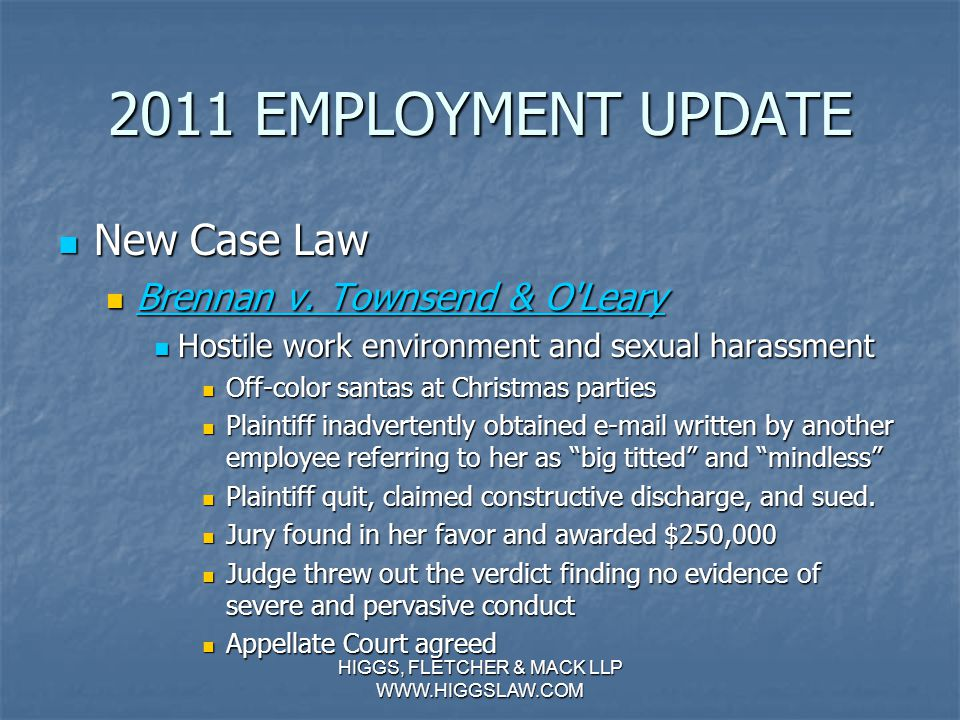 2011 EMPLOYMENT UPDATE SB 299 SB 299 Health benefits for 4 months during PDL Health benefits for 4 months during PDL Law has long required employers to provide 4 months of disability leave for pregnancy Law has long required employers to provide 4 months of disability leave for pregnancy Prior to SB 299, only had to provide same benefits given to other disabled employees Prior to SB 299, only had to provide same benefits given to other disabled employees Now, must give same benefits given to non- disabled employees (can require contributions) Now, must give same benefits given to non- disabled employees (can require contributions) Can require premium reimbursement if employee fails to return to work Can require premium reimbursement if employee fails to return to work HIGGS, FLETCHER & MACK LLP WWW.HIGGSLAW.COM