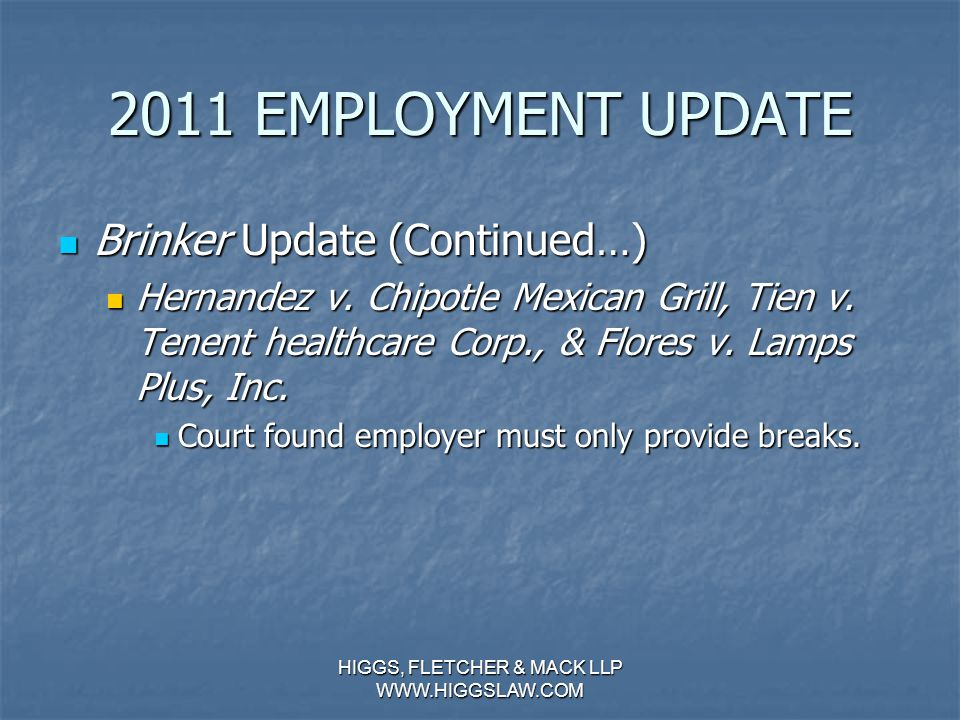 2011 EMPLOYMENT UPDATE Brinker Update Brinker Update Issue: Must employers provide meal periods or ensure they are taken Issue: Must employers provide meal periods or ensure they are taken Oral argument scheduled for November 8, 2011 Oral argument scheduled for November 8, 2011 Court, generally, has 90 days from oral argument to issue a ruling.