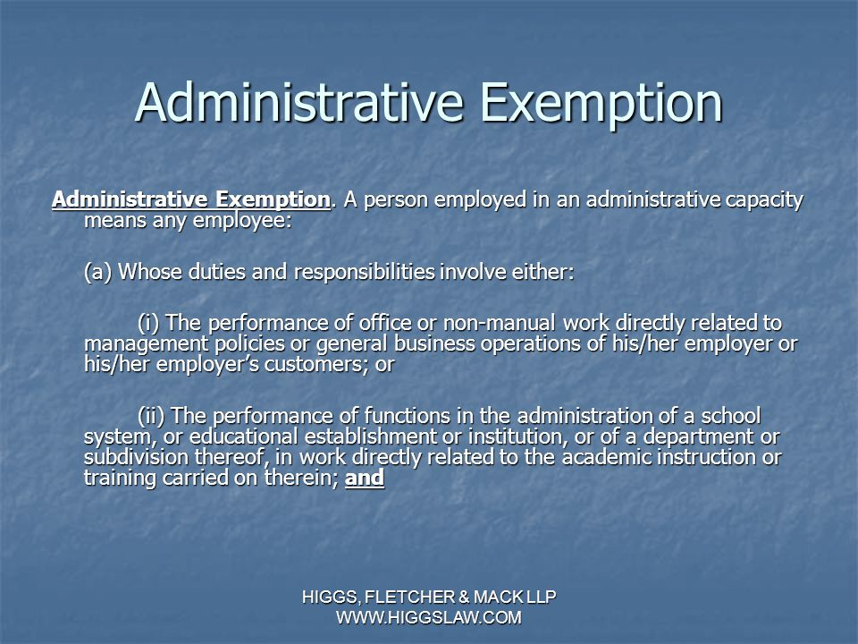 HIGGS, FLETCHER & MACK LLP WWW.HIGGSLAW.COM EXECUTIVE EXEMPTION (CONTINUED) (d) Who customarily and regularly exercises discretion and independent judgment; and (d) Who customarily and regularly exercises discretion and independent judgment; and (e) Who is primarily engaged in duties which meet the test of the exemption.