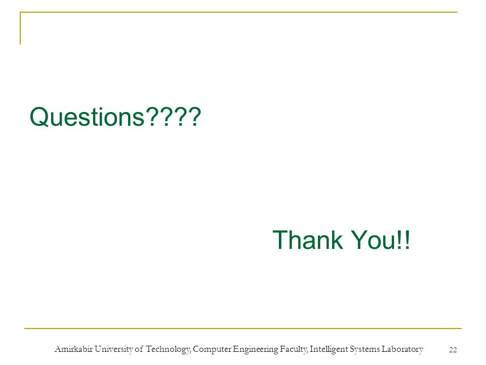Amirkabir University of Technology, Computer Engineering Faculty, Intelligent Systems Laboratory 22 Questions???? Thank You!!