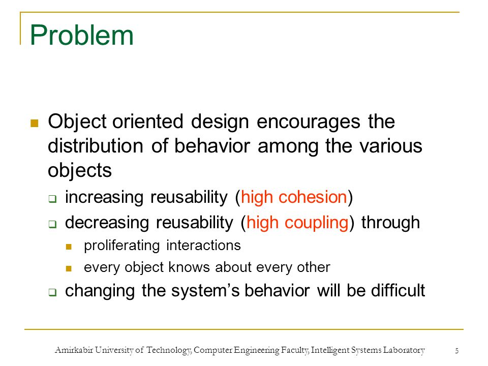 Amirkabir University of Technology, Computer Engineering Faculty, Intelligent Systems Laboratory 5 Problem Object oriented design encourages the distribution of behavior among the various objects  increasing reusability (high cohesion)  decreasing reusability (high coupling) through proliferating interactions every object knows about every other  changing the system's behavior will be difficult