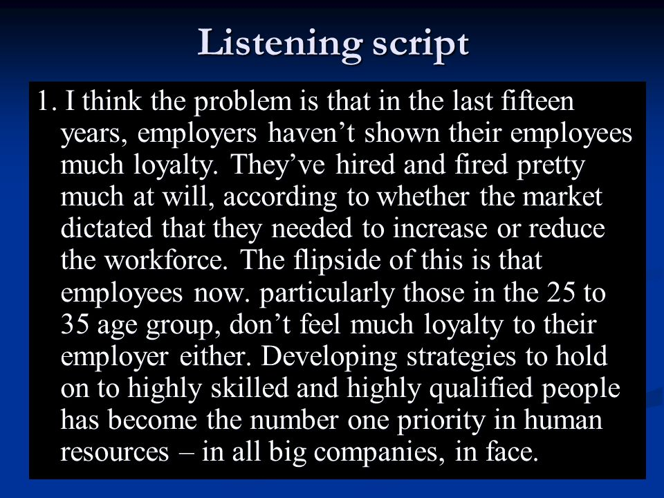 Listening script 1. I think the problem is that in the last fifteen years, employers haven't shown their employees much loyalty. They've hired and fir