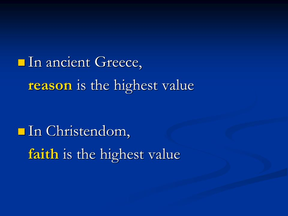 In ancient Greece, In ancient Greece, reason is the highest value In Christendom, In Christendom, faith is the highest value