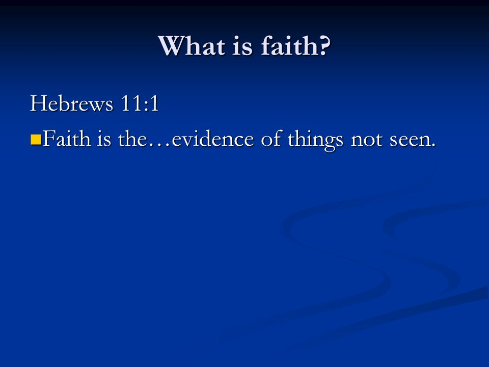 What is faith. Hebrews 11:1 Faith is the…evidence of things not seen.