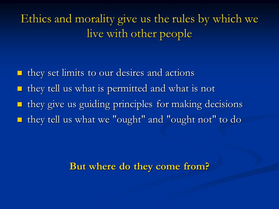 Ethics and morality give us the rules by which we live with other people they set limits to our desires and actions they set limits to our desires and actions they tell us what is permitted and what is not they tell us what is permitted and what is not they give us guiding principles for making decisions they give us guiding principles for making decisions they tell us what we ought and ought not to do they tell us what we ought and ought not to do But where do they come from