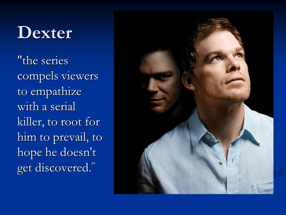 Dexter the series compels viewers to empathize with a serial killer, to root for him to prevail, to hope he doesn t get discovered.