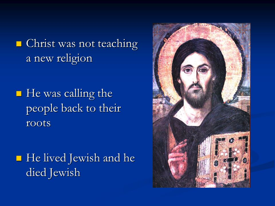 Christ was not teaching a new religion Christ was not teaching a new religion He was calling the people back to their roots He was calling the people back to their roots He lived Jewish and he died Jewish He lived Jewish and he died Jewish