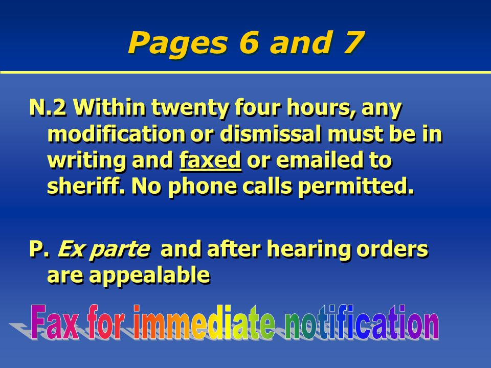 Pages 6 and 7 N.2 Within twenty four hours, any modification or dismissal must be in writing and faxed or emailed to sheriff.