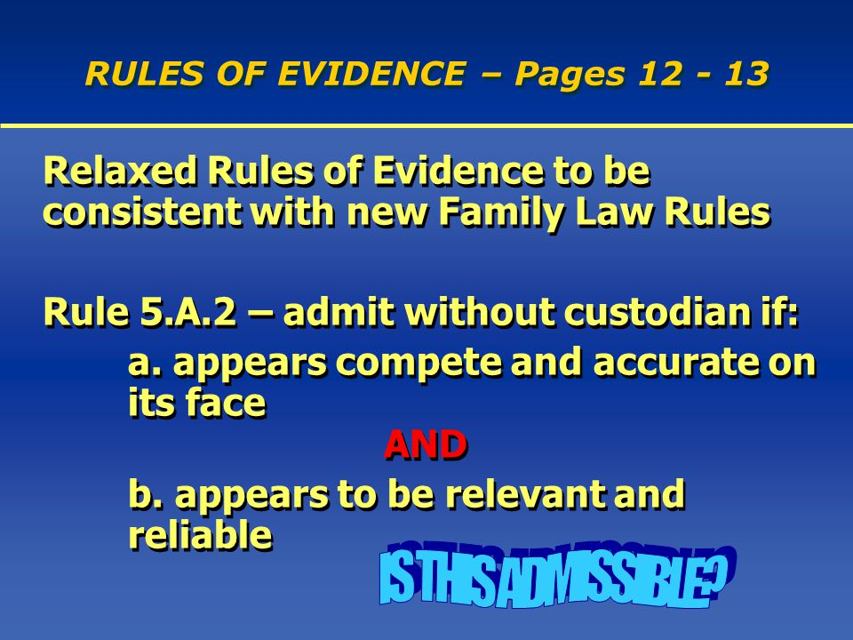 RULES OF EVIDENCE – Pages 12 - 13 Relaxed Rules of Evidence to be consistent with new Family Law Rules Rule 5.A.2 – admit without custodian if: a.