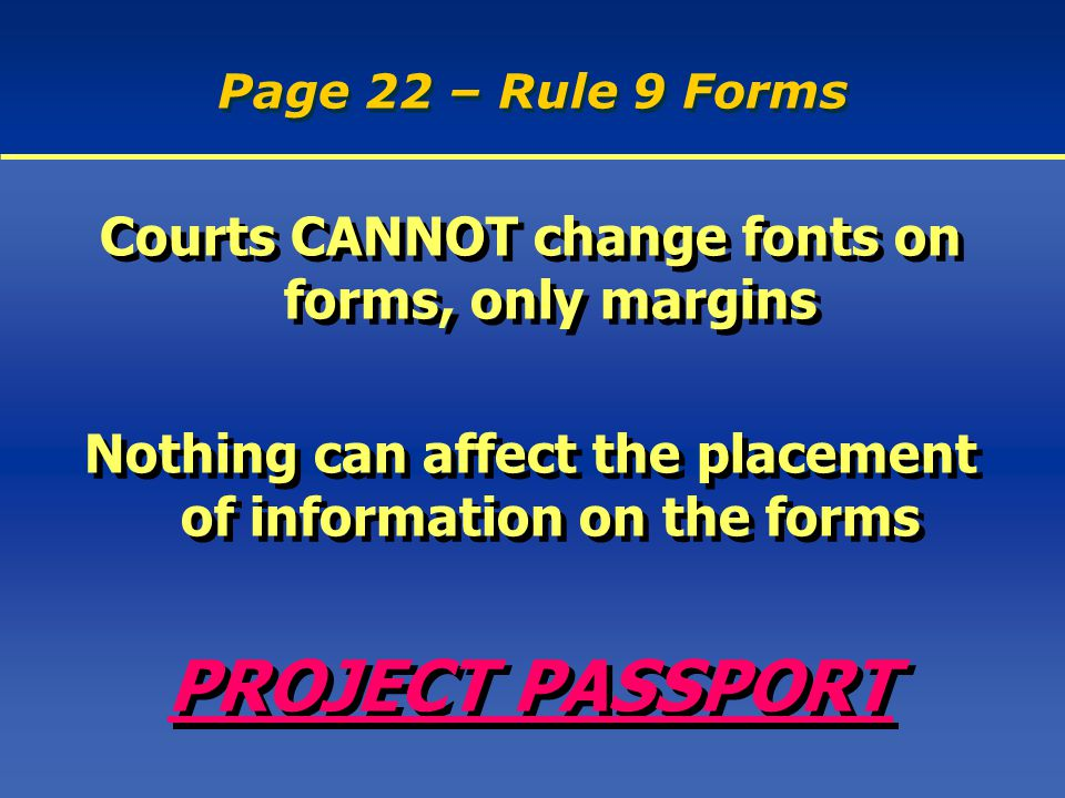 Page 22 – Rule 9 Forms Courts CANNOT change fonts on forms, only margins Nothing can affect the placement of information on the forms PROJECT PASSPORT Courts CANNOT change fonts on forms, only margins Nothing can affect the placement of information on the forms PROJECT PASSPORT