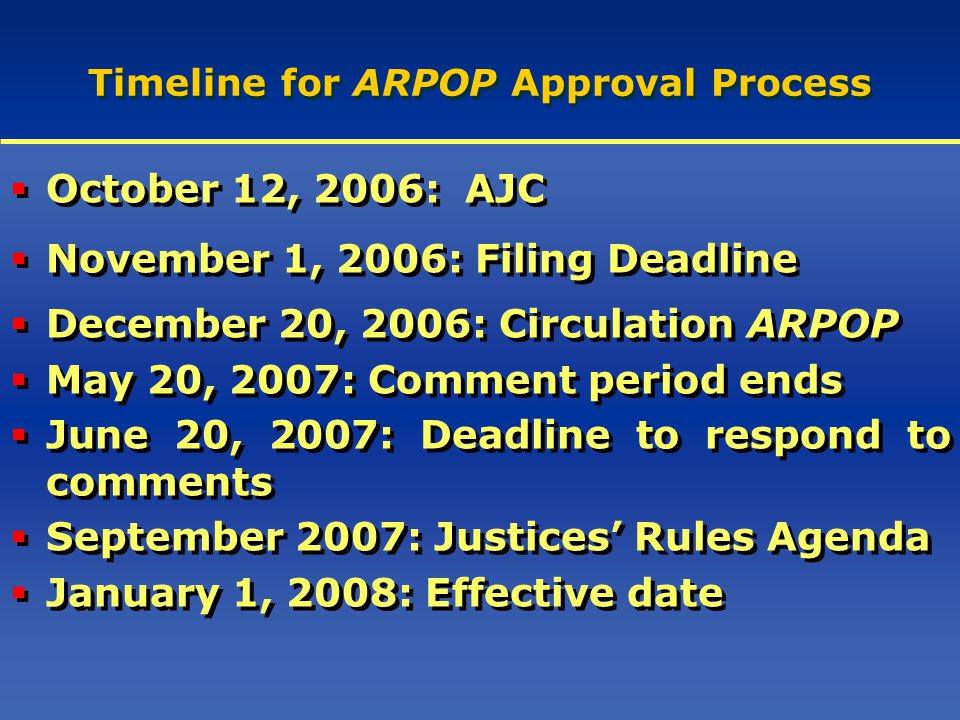 Timeline for ARPOP Approval Process  October 12, 2006: AJC  November 1, 2006: Filing Deadline  December 20, 2006: Circulation ARPOP  May 20, 2007: Comment period ends  June 20, 2007: Deadline to respond to comments  September 2007: Justices' Rules Agenda  January 1, 2008: Effective date  October 12, 2006: AJC  November 1, 2006: Filing Deadline  December 20, 2006: Circulation ARPOP  May 20, 2007: Comment period ends  June 20, 2007: Deadline to respond to comments  September 2007: Justices' Rules Agenda  January 1, 2008: Effective date
