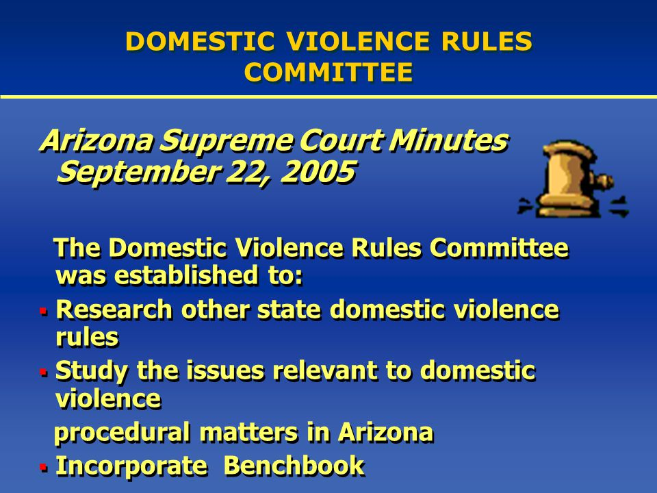 DOMESTIC VIOLENCE RULES COMMITTEE Arizona Supreme Court Minutes September 22, 2005 The Domestic Violence Rules Committee was established to:  Research other state domestic violence rules  Study the issues relevant to domestic violence procedural matters in Arizona  Incorporate Benchbook Arizona Supreme Court Minutes September 22, 2005 The Domestic Violence Rules Committee was established to:  Research other state domestic violence rules  Study the issues relevant to domestic violence procedural matters in Arizona  Incorporate Benchbook