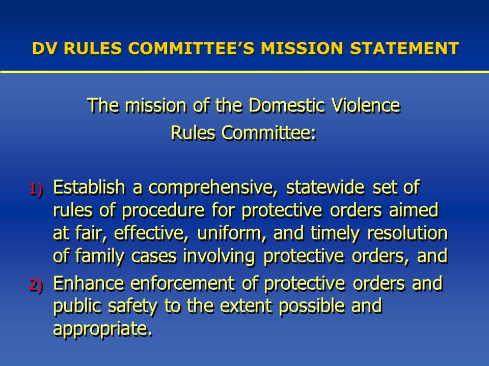 DV RULES COMMITTEE'S MISSION STATEMENT The mission of the Domestic Violence Rules Committee: 1) Establish a comprehensive, statewide set of rules of procedure for protective orders aimed at fair, effective, uniform, and timely resolution of family cases involving protective orders, and 2) Enhance enforcement of protective orders and public safety to the extent possible and appropriate.