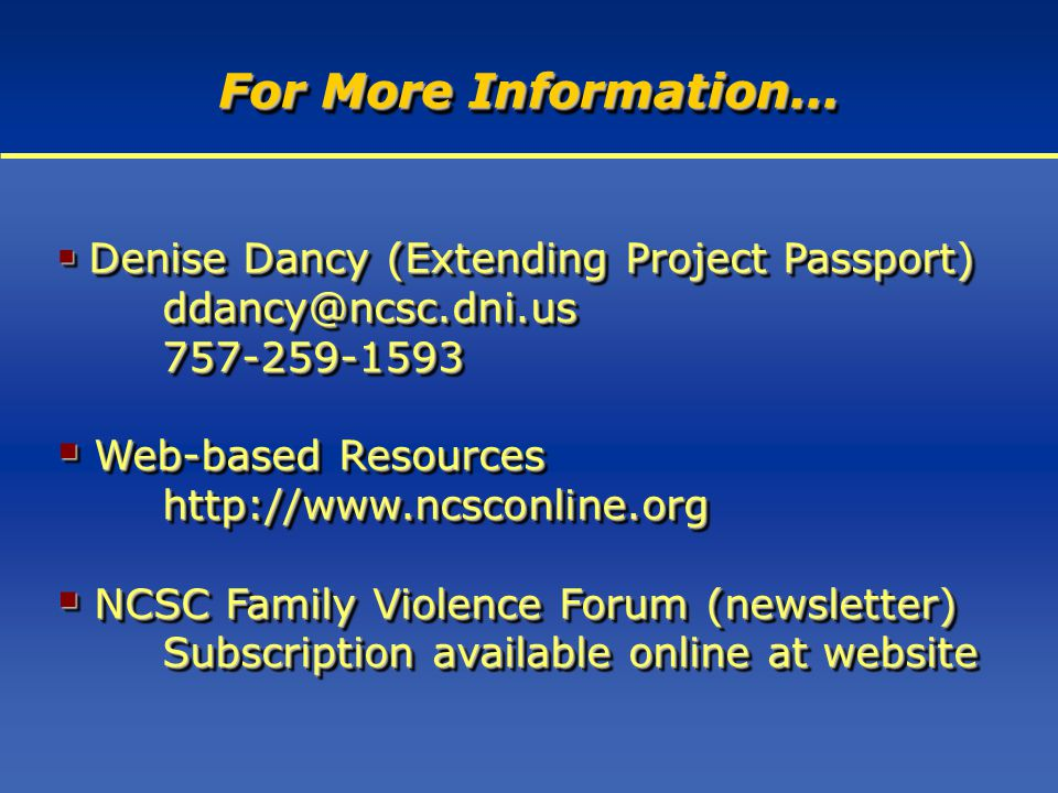 For More Information…  Denise Dancy (Extending Project Passport) ddancy@ncsc.dni.us757-259-1593  Web-based Resources http://www.ncsconline.org  NCSC Family Violence Forum (newsletter) Subscription available online at website  Denise Dancy (Extending Project Passport) ddancy@ncsc.dni.us757-259-1593  Web-based Resources http://www.ncsconline.org  NCSC Family Violence Forum (newsletter) Subscription available online at website