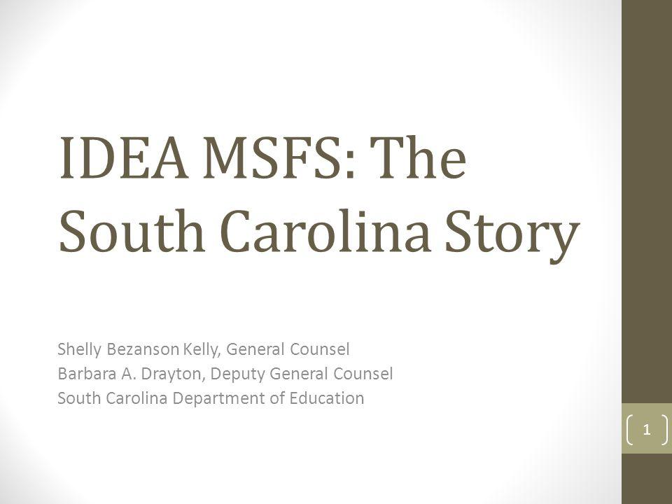 IDEA MSFS: The South Carolina Story Shelly Bezanson Kelly, General Counsel Barbara A. Drayton, Deputy General Counsel South Carolina Department of Edu