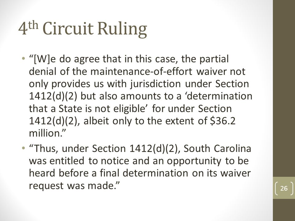 4 th Circuit Ruling [W]e do agree that in this case, the partial denial of the maintenance-of-effort waiver not only provides us with jurisdiction under Section 1412(d)(2) but also amounts to a 'determination that a State is not eligible' for under Section 1412(d)(2), albeit only to the extent of $36.2 million. Thus, under Section 1412(d)(2), South Carolina was entitled to notice and an opportunity to be heard before a final determination on its waiver request was made. 26
