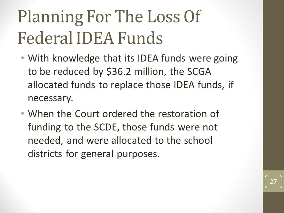 Planning For The Loss Of Federal IDEA Funds With knowledge that its IDEA funds were going to be reduced by $36.2 million, the SCGA allocated funds to replace those IDEA funds, if necessary.