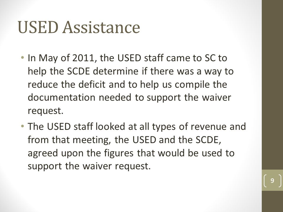 USED Assistance In May of 2011, the USED staff came to SC to help the SCDE determine if there was a way to reduce the deficit and to help us compile the documentation needed to support the waiver request.