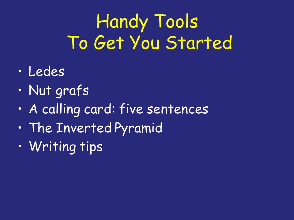 Handy Tools To Get You Started Ledes Nut grafs A calling card: five sentences The Inverted Pyramid Writing tips