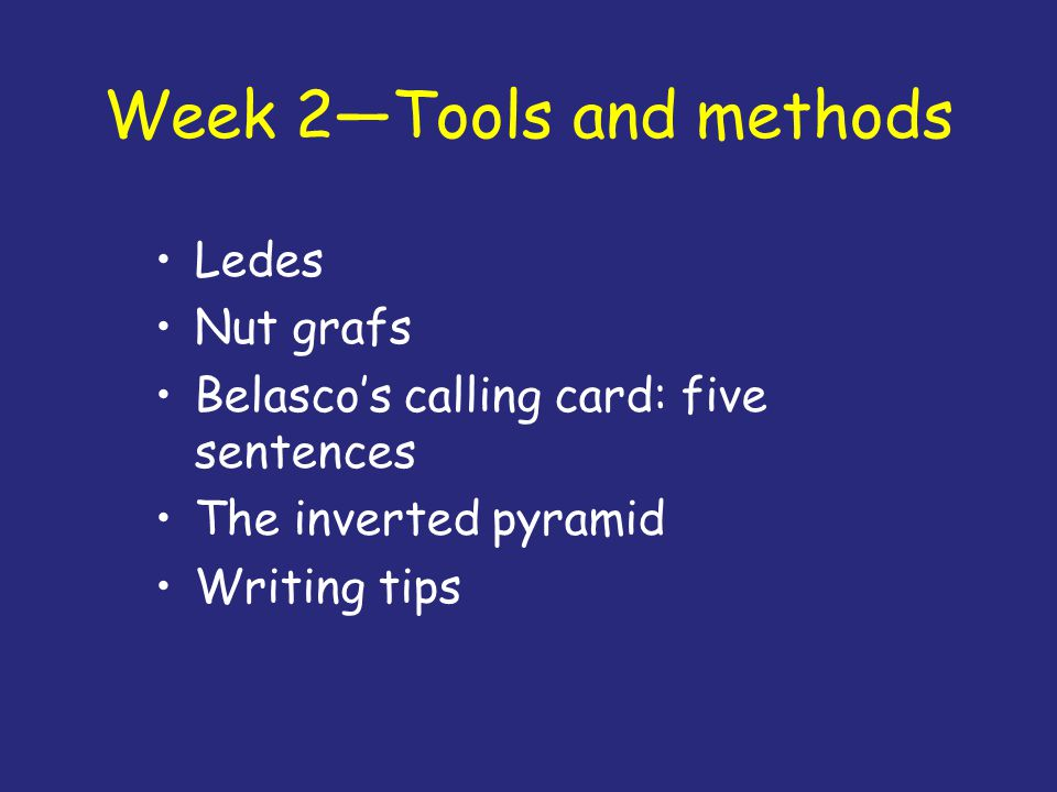 Week 2—Tools and methods Ledes Nut grafs Belasco's calling card: five sentences The inverted pyramid Writing tips